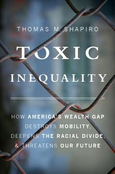 Toxic Inequality How America's Wealth Gap Destroys Mobility, Deepens the Racial Divide, and Threatens Our Future  By Thomas M. Shapiro