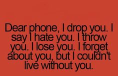 My life is my cellphone.kinda sad but true. You know it's bad when you even sleep with it under your pillow lol. But i mean what if something amazing happens? Cant Live Without You, Living Without You, Teen Posts, Teenager Posts, Me Quotes, Funny Quotes, Laughing Quotes, Teenager Quotes, You Lost Me