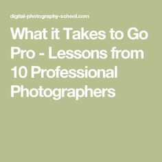 What it Takes to Go Pro - Lessons from 10 Professional Photographers