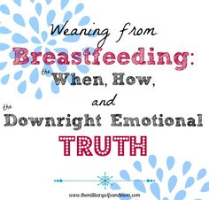 Weaning From Breastfeeding: the when, the how, and the downright emotional truth
