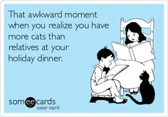 That awkward moment when you realize you have more cats than relatives at your holiday dinner.