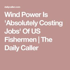 Wind Power Is 'Absolutely Costing Jobs' Of US Fishermen | The Daily Caller