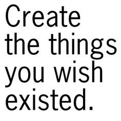 Create the things you wish existed. Anonymous