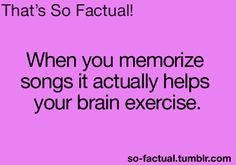 When you memorize songs, it actually helps your brain exercise.