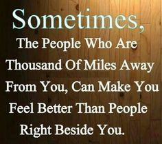 Sometimes the people who are thousand of miles away from you can make you feel better than people....