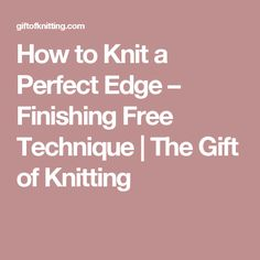 How to Knit a Perfect Edge – Finishing Free Technique | The Gift of Knitting