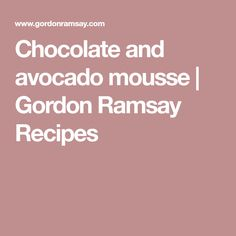 Chocolate and avocado mousse   Gordon Ramsay Recipes
