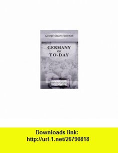 Germany of To-Day George Stuart Fullerton ,   ,  , ASIN: B004IIK226 , tutorials , pdf , ebook , torrent , downloads , rapidshare , filesonic , hotfile , megaupload , fileserve