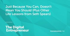 Just Because You Can Doesnt Mean You Should (Plus Other Life Lessons from Seth Spears)