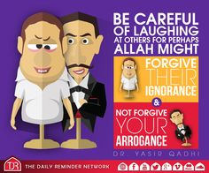 Be careful of laughing at others for perhaps Allah might forgive their ignorance and not forgive your arrogance.  [Sheikh Dr. Yasir Qadhi]