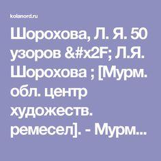 Шорохова, Л. Я. 50 узоров / Л.Я. Шорохова ; [Мурм. обл. центр художеств. ремесел]. - Мурманск, 1997. - 73 с.