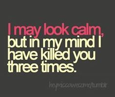 """I may look calm but in my mind I have killed you three times"" #calm #violence"
