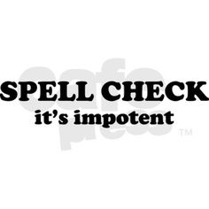 Powerless spell check: SPELL CHECK . . . it's impotent.