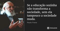 Se a educação sozinha não transforma a sociedade, sem ela tampouco a sociedade muda. — Paulo Freire
