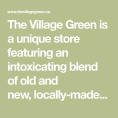 The Village Green is a unique store featuring an intoxicating blend of old and new, locally-made and Canadian-sourced, home and garden ~ gifts for all. Garden Gifts, Old And New, Ontario, Home And Garden, Store, Natural, Unique, Day, Green