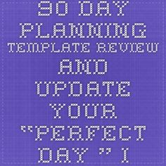 """90 Day Planning Template Review and Update Your """"Perfect Day."""" If you could do anything without chance of failure, what would you do? What would a perfect day look like? What would make you most excited to wake up and do tomorrow?"""