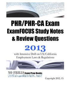 PHR/PHR-CA Exam ExamFOCUS Study Notes and Review Questions 2013 with Intensive Drill on US/California Employment Laws and Regulations/ExamREVIEW