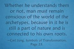 Whether he understands them or not, man must remain conscious of the world of the archetypes, because in it he is still a part of nature and is connected to his own roots. ~Carl Jung, Symbols of Transformation, Page 23.