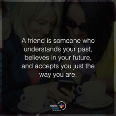 A friend is someone who understands your past, believes in your future, and accepts you just the way you are - Friend Quotes.