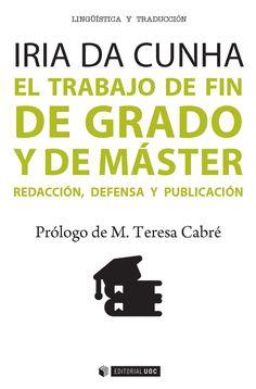 El trabajo de fin de grado y de máster : redacción, defensa y publicación / Iria da Cunha ; prólogo de M. Teresa Cabré. UOC, 2016