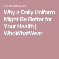 Why a Daily Uniform Might Be Better for Your Health | WhoWhatWear