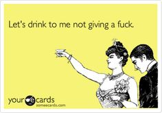 Let's drink to me not giving a fuck.