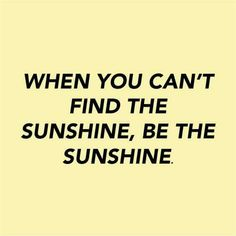 Wise words: When you can find he sunshine. Be the sunshine