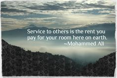 Service to others is the rent you pay for your room here on earth.  Mohammed Ali