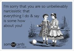 I'm sorry that you are so unbelievably narcissistic that everything I do  say is some how about you!