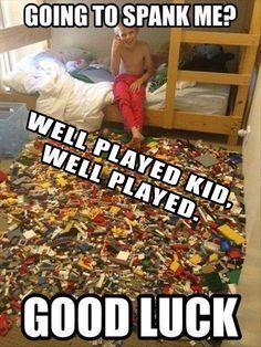 Go And Step On A Lego...... Well Played.... 15 mins l8r Climbs Through Le Window.... Le Me:hahahahahahah!