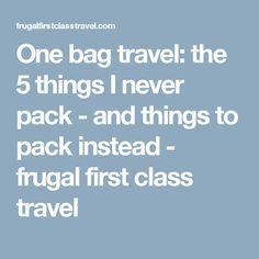 One bag travel: the 5 things I never pack - and things to pack instead - frugal first class travel