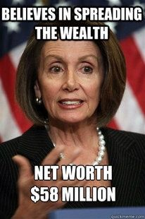 Well Nancy, let's start with you, the clintons, the obabas....We the people would be glad to equally share incomes with y'all!