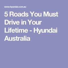 5 Roads You Must Drive in Your Lifetime - Hyundai Australia