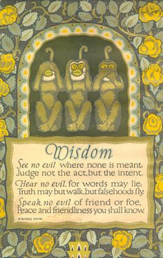 Wisdom:  See no evil where none is meant. Judge not the act, but the intent. Hear no evil, for words may lie. Truth may but walk, but falsehoods fly. Speak no evil of friend or foe. Peace and friendliness you shall know.   - Poster by Buckbee Brehm from 1929.