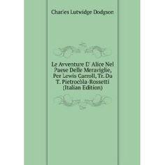 Le Avventure D' Alice Nel Paese Delle Meraviglie, Per Lewis Carroll, Tr. Da T. Pietrocòla-Rossetti (Italian Edition)