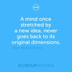 A mind once stretched by a new idea, never goes back to its original dimensions -Oliver Wendell Holmes