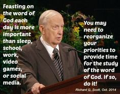 Richard G. Scott: Feasting on the word of God each day is more important than sleep, school, work, video games, or social media. You may need to reorganize your priorities to provide time for the study of the word of God. If so, do it!