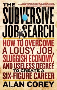 (650.14 COR) The subversive job search : how to overcome a lousy job, sluggish economy, and useless degree to create a six-figure career / by Alan Corey.