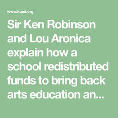 Sir Ken Robinson and Lou Aronica explain how a school redistributed funds to bring back arts education and saw student behavior improve dramatically.
