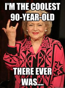 I actually know a couple cool 90 year old ladies but of course not as cool as my Aunt Betty!