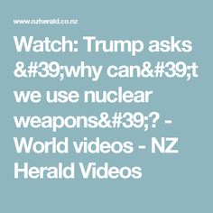 Watch: Trump asks 'why can't we use nuclear weapons'? - Nothing is more clear Trump is mad enough to react with nuclear after which the survivors among us may well envy the dead! Fact - thanks Yanks for unleashing a lying, blatant, moronic tyrant on the World!!!!!!!!