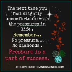 The next time you feel slightly uncomfortable with the pressures in life, remember ~ no pressure ~ no diamonds ~ Pressure is a part of success.
