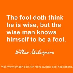 "Share to Inspire Others : ) For more #quotes and #inspiration, follow us at https://www.pinterest.com/bmabh/ or visit our website www.bmabh.com. ""The fool doth think he is wise, but the wise man knows himself to be a fool."" ― William Shakespeare"