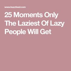 25 Moments Only The Laziest Of Lazy People Will Get