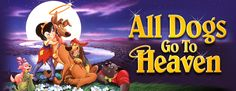 All dogs go to heaven - I loved this cartoon when I was children ^^