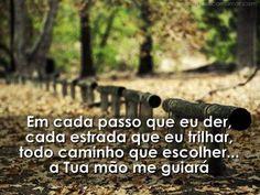 Em cada passo que eu der, cada estrada que eu trilhar, todo caminho que escolher, a tua mão me guiará.