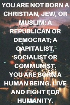 You are not born a christian, jew, or muslim; a republican or democrat; a capitalist, socialist or communist. You are born a human being. Live and fight for humanity.  Humanist quotes