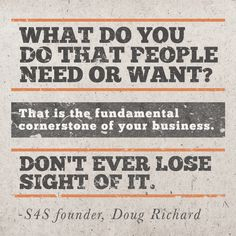 What do you do that people need or want? That is the fundamental cornerstone of your business. Don't ever lose sight of it. ~ Doug Richard, S4S founder #entrepreneur #entrepreneurship #quote