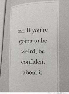 If you're going to be weird be confident about it