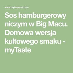 Sos hamburgerowy niczym w Big Macu. Domowa wersja kultowego smaku - myTaste